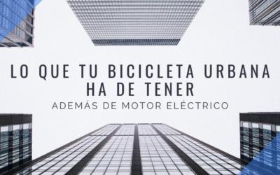 Lo que tu bicicleta urbana ha de tener. Además de motor eléctrico.